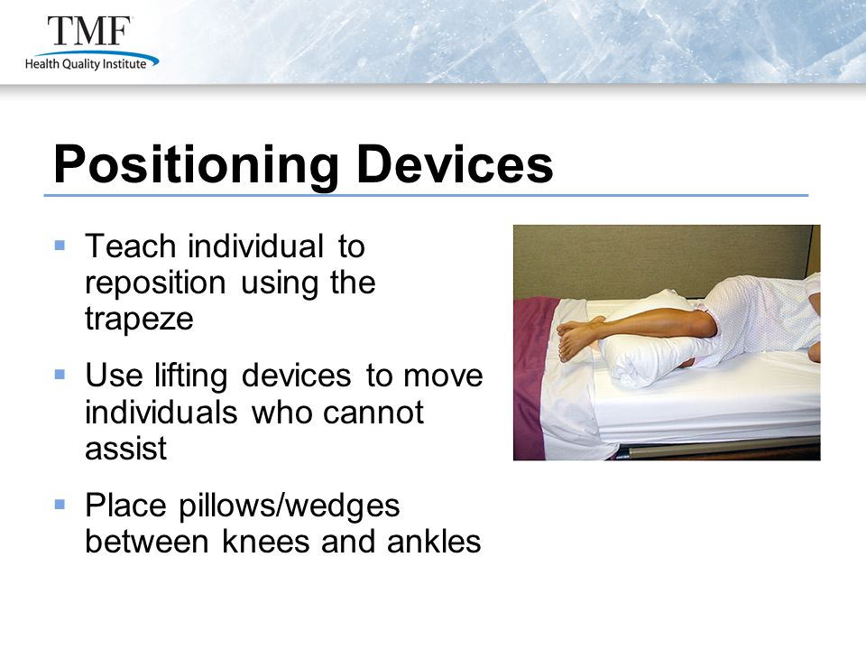 Positioning Devices  Teach individual to reposition using the trapeze  Use lifting devices to move individuals who cannot assist  Place pillows/wed