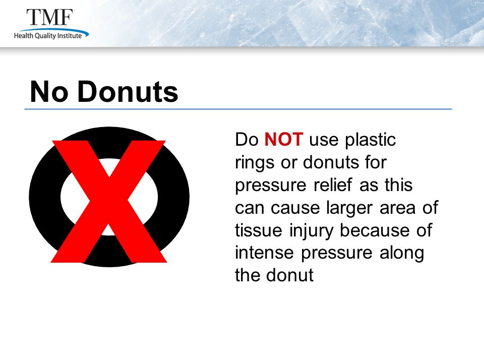 No Donuts Do NOT use plastic rings or donuts for pressure relief as this can cause larger area of tissue injury because of intense pressure along the