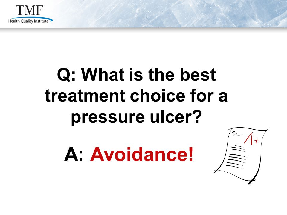Q: What is the best treatment choice for a pressure ulcer A: Avoidance!