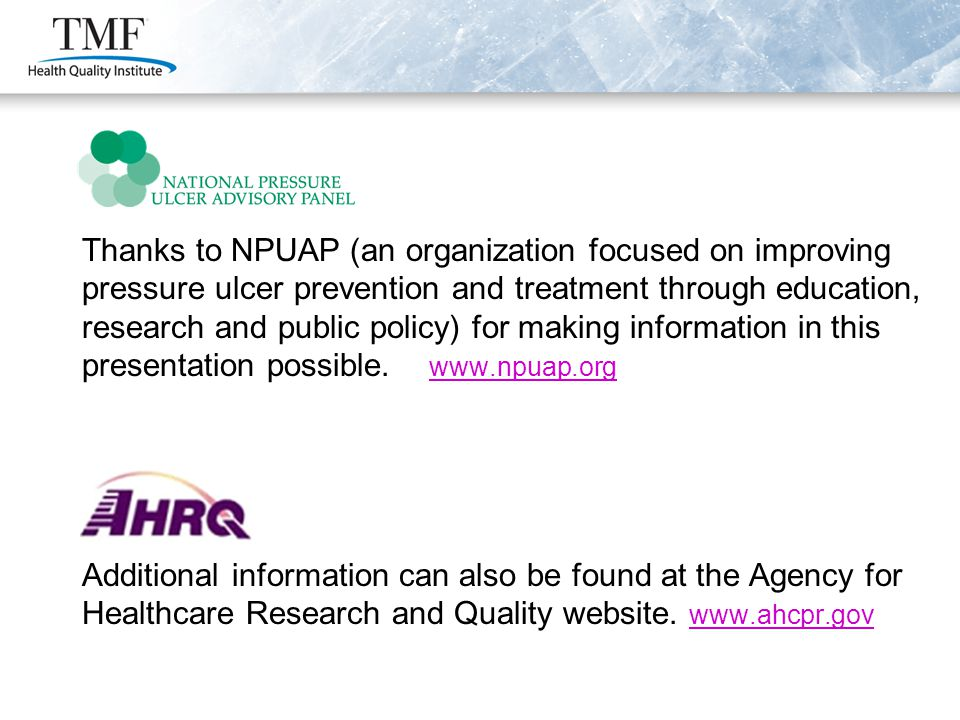 Thanks to NPUAP (an organization focused on improving pressure ulcer prevention and treatment through education, research and public policy) for making information in this presentation possible.
