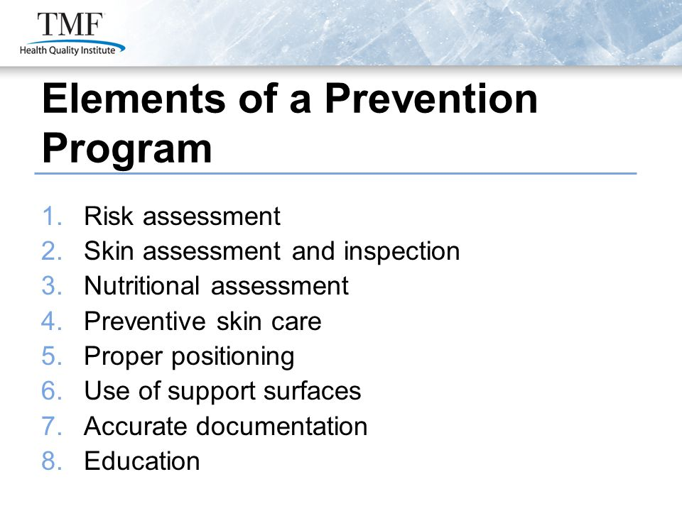 Elements of a Prevention Program 1.Risk assessment 2.Skin assessment and inspection 3.Nutritional assessment 4.Preventive skin care 5.Proper positioning 6.Use of support surfaces 7.Accurate documentation 8.Education