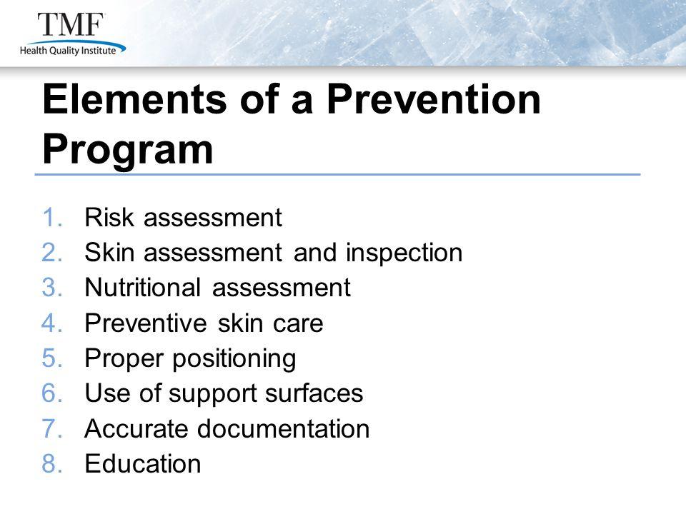 Elements of a Prevention Program 1.Risk assessment 2.Skin assessment and inspection 3.Nutritional assessment 4.Preventive skin care 5.Proper positioni