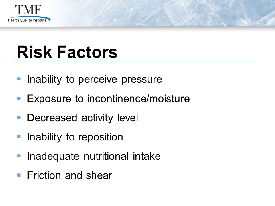 Risk Factors  Inability to perceive pressure  Exposure to incontinence/moisture  Decreased activity level  Inability to reposition  Inadequate nutritional intake  Friction and shear