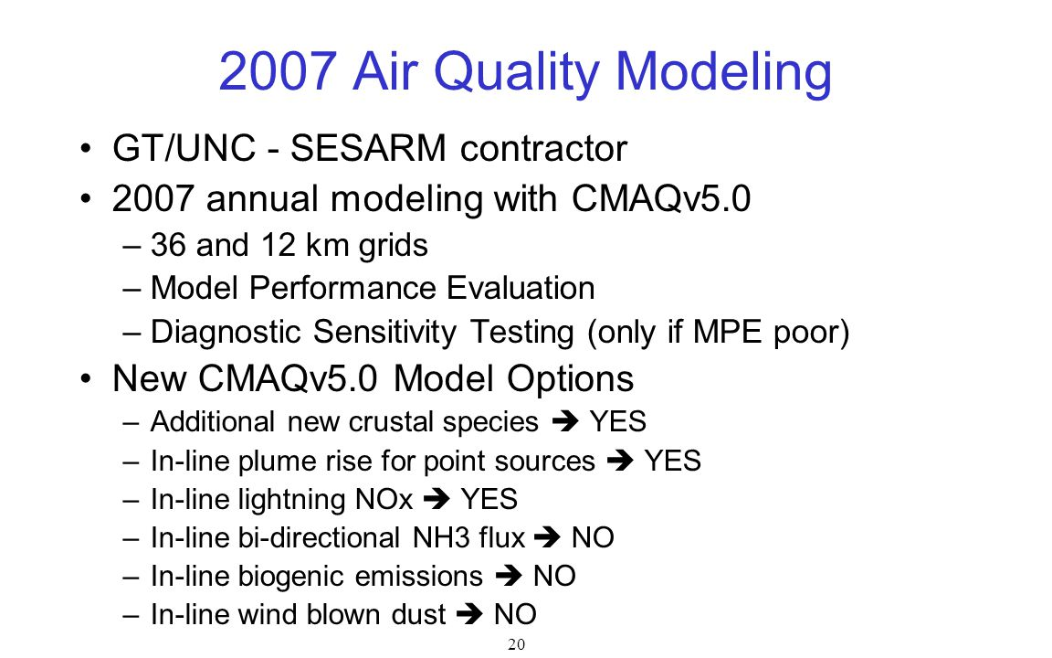 20 2007 Air Quality Modeling GT/UNC - SESARM contractor 2007 annual modeling with CMAQv5.0 –36 and 12 km grids –Model Performance Evaluation –Diagnostic Sensitivity Testing (only if MPE poor) New CMAQv5.0 Model Options –Additional new crustal species  YES –In-line plume rise for point sources  YES –In-line lightning NOx  YES –In-line bi-directional NH3 flux  NO –In-line biogenic emissions  NO –In-line wind blown dust  NO