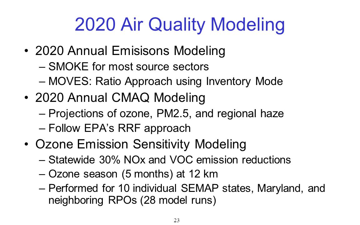 23 2020 Air Quality Modeling 2020 Annual Emisisons Modeling –SMOKE for most source sectors –MOVES: Ratio Approach using Inventory Mode 2020 Annual CMAQ Modeling –Projections of ozone, PM2.5, and regional haze –Follow EPA's RRF approach Ozone Emission Sensitivity Modeling –Statewide 30% NOx and VOC emission reductions –Ozone season (5 months) at 12 km –Performed for 10 individual SEMAP states, Maryland, and neighboring RPOs (28 model runs)