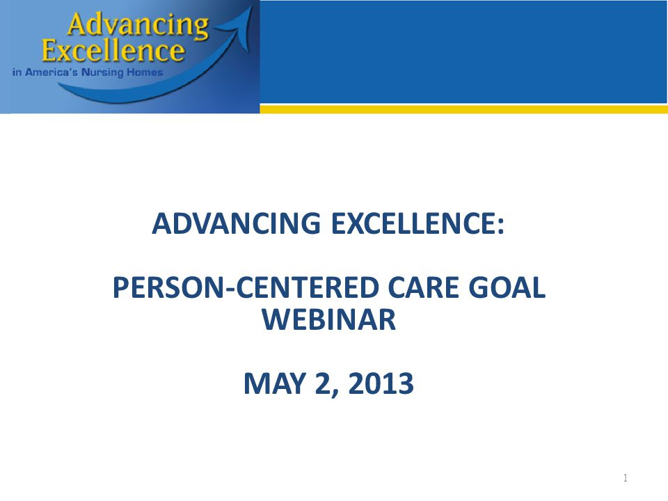 ADVANCING EXCELLENCE: PERSON-CENTERED CARE GOAL WEBINAR MAY 2, 2013 1