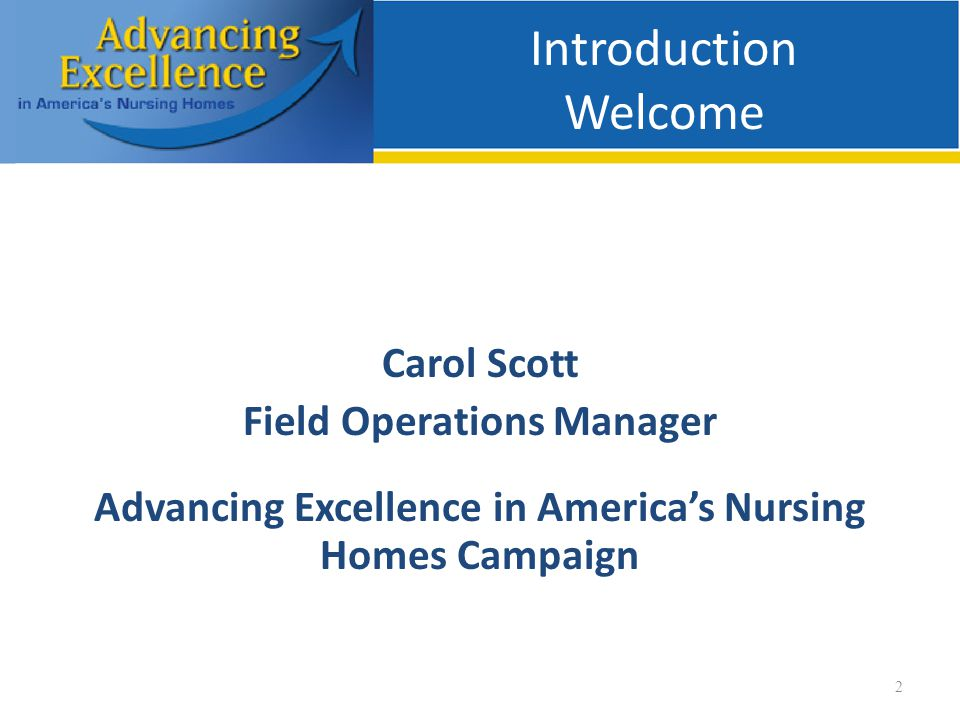 Introduction Welcome Carol Scott Field Operations Manager Advancing Excellence in America's Nursing Homes Campaign 2