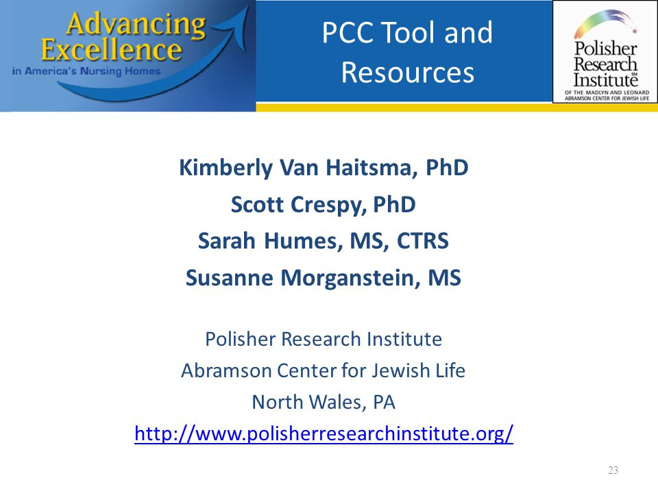 PCC Tool and Resources Kimberly Van Haitsma, PhD Scott Crespy, PhD Sarah Humes, MS, CTRS Susanne Morganstein, MS Polisher Research Institute Abramson Center for Jewish Life North Wales, PA http://www.polisherresearchinstitute.org/ 23