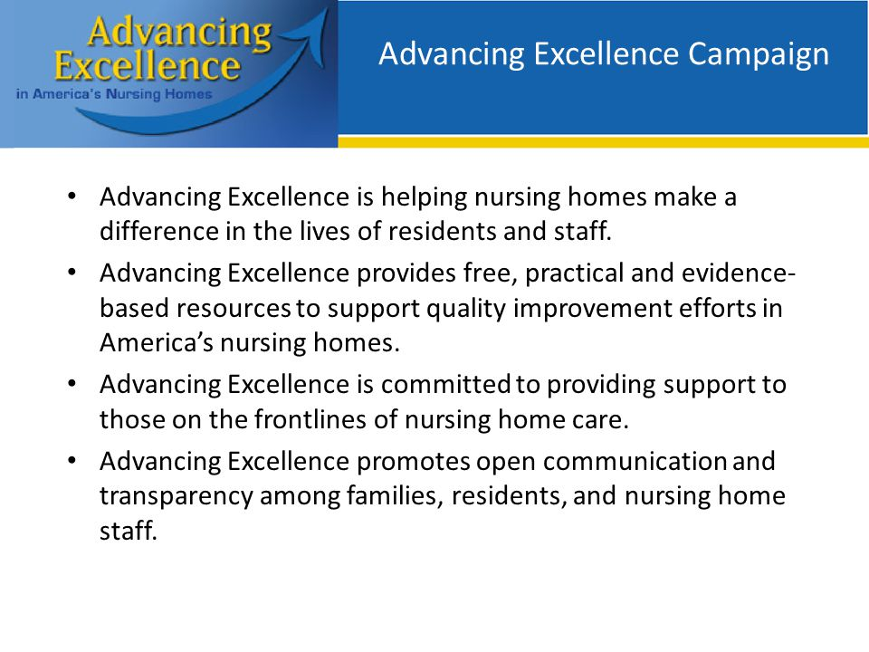 Advancing Excellence Campaign Advancing Excellence is helping nursing homes make a difference in the lives of residents and staff.