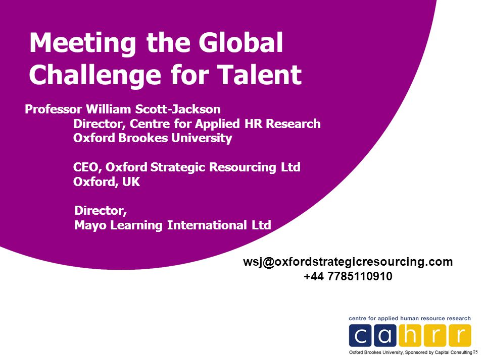 © CAPITAL CONSULTING 2005 Meeting the Global Challenge for Talent Professor William Scott-Jackson Director, Centre for Applied HR Research Oxford Broo