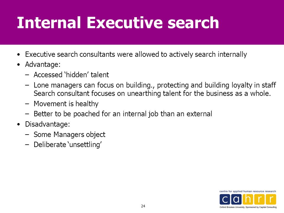 24 Internal Executive search Executive search consultants were allowed to actively search internally Advantage: –Accessed 'hidden' talent –Lone manage