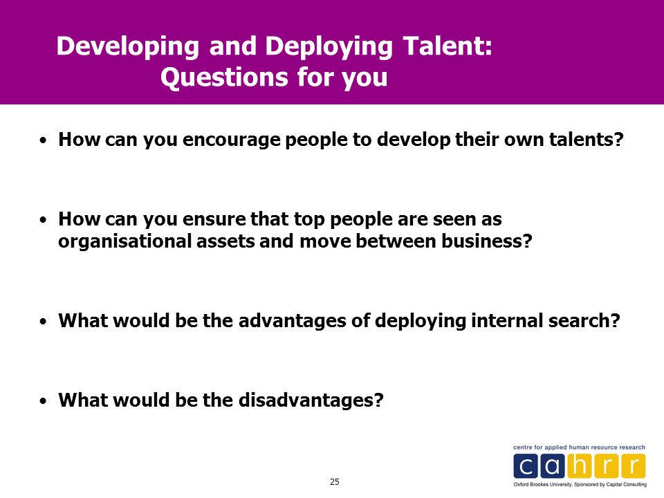 25 Developing and Deploying Talent: Questions for you How can you encourage people to develop their own talents? How can you ensure that top people ar