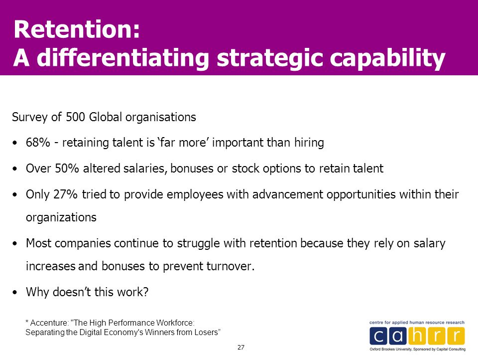 27 Retention: A differentiating strategic capability Survey of 500 Global organisations 68% - retaining talent is 'far more' important than hiring Ove