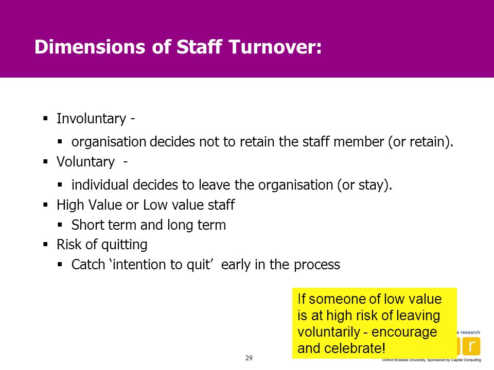 29 Dimensions of Staff Turnover:  Involuntary -  organisation decides not to retain the staff member (or retain).  Voluntary -  individual decides