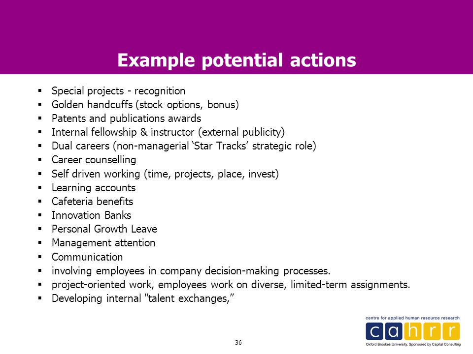 36 Example potential actions  Special projects - recognition  Golden handcuffs (stock options, bonus)  Patents and publications awards  Internal f