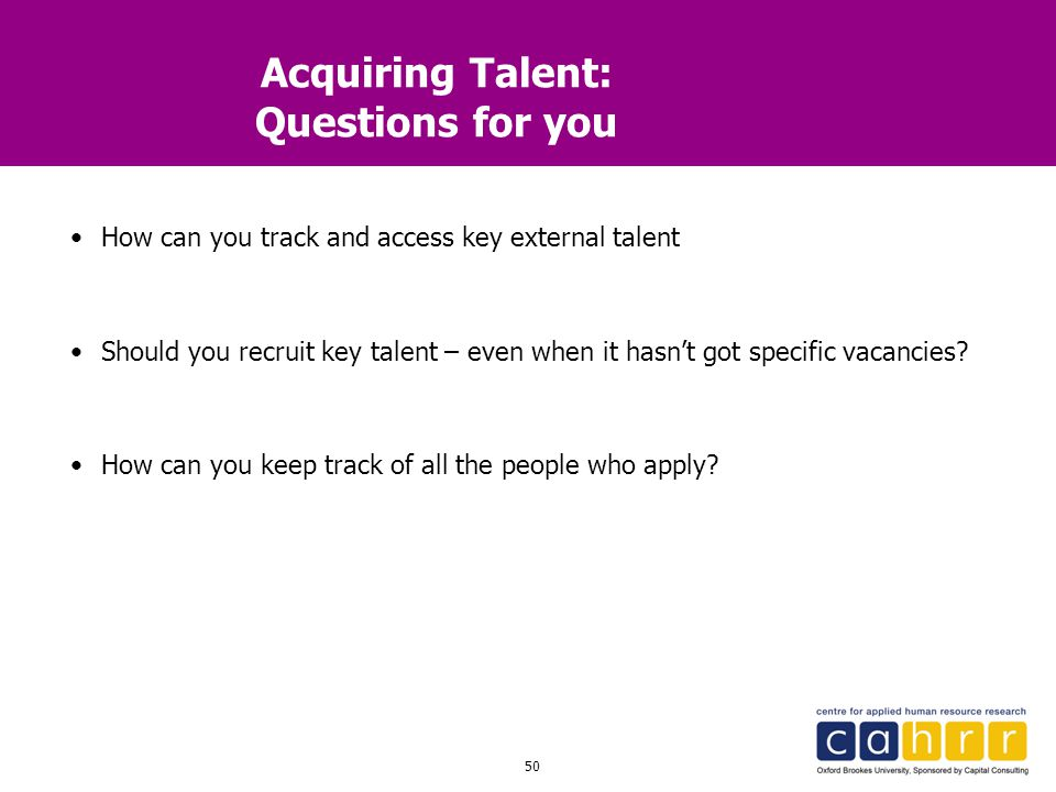 50 Acquiring Talent: Questions for you How can you track and access key external talent Should you recruit key talent – even when it hasn't got specif