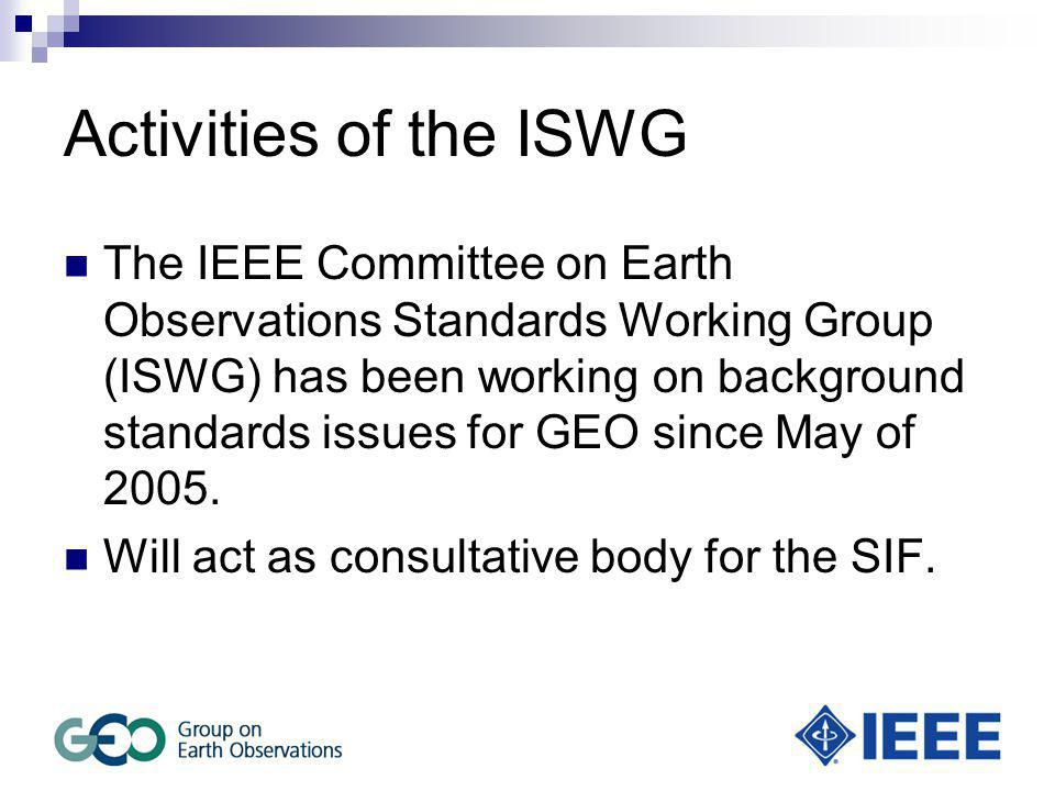 Activities of the ISWG The IEEE Committee on Earth Observations Standards Working Group (ISWG) has been working on background standards issues for GEO since May of 2005.