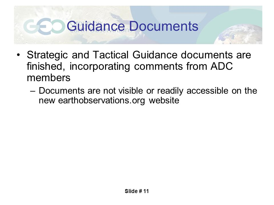 Slide # 11 Guidance Documents Strategic and Tactical Guidance documents are finished, incorporating comments from ADC members –Documents are not visible or readily accessible on the new earthobservations.org website