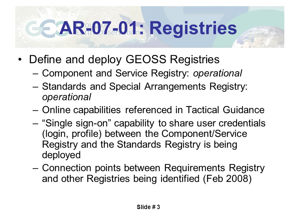 Slide # 3 AR-07-01: Registries Define and deploy GEOSS Registries –Component and Service Registry: operational –Standards and Special Arrangements Registry: operational –Online capabilities referenced in Tactical Guidance – Single sign-on capability to share user credentials (login, profile) between the Component/Service Registry and the Standards Registry is being deployed –Connection points between Requirements Registry and other Registries being identified (Feb 2008)