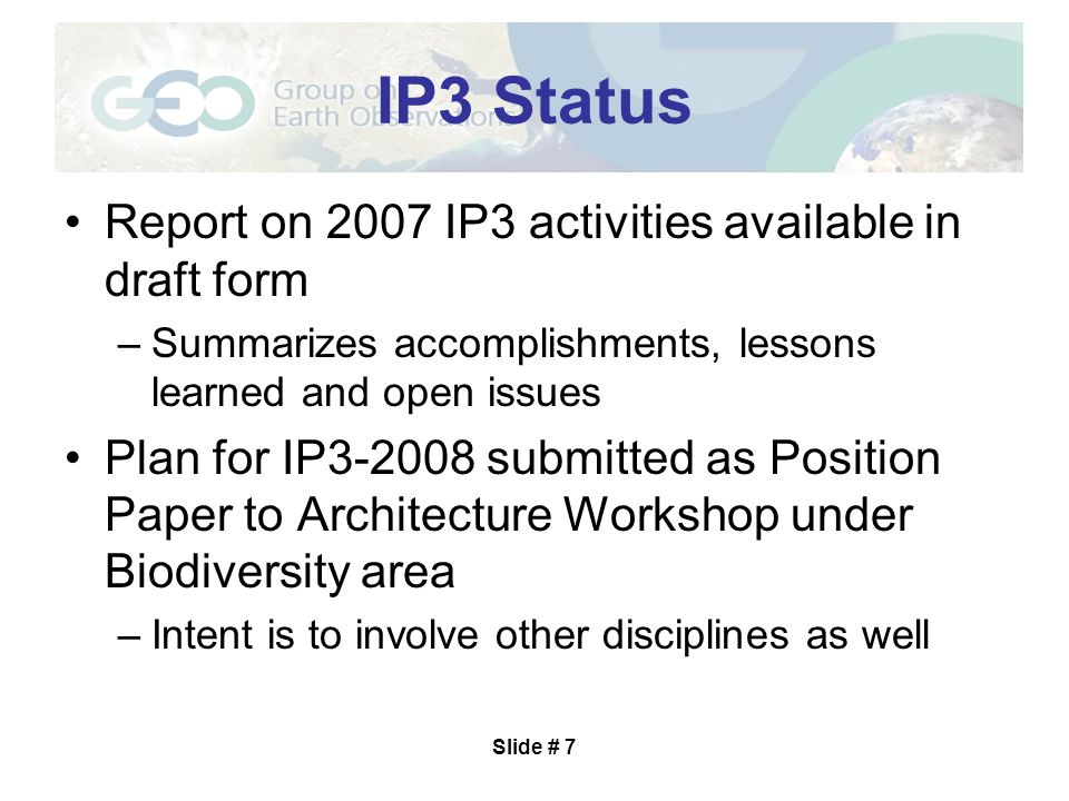 Slide # 7 IP3 Status Report on 2007 IP3 activities available in draft form –Summarizes accomplishments, lessons learned and open issues Plan for IP3-2008 submitted as Position Paper to Architecture Workshop under Biodiversity area –Intent is to involve other disciplines as well