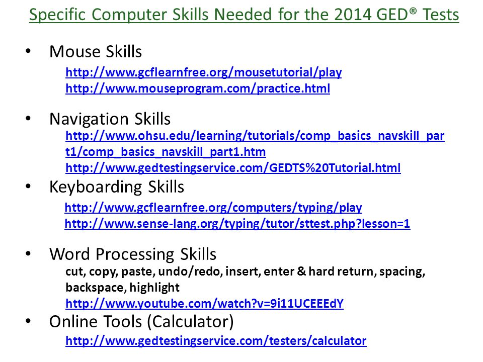 Specific Computer Skills Needed for the 2014 GED® Tests Mouse Skills Navigation Skills Keyboarding Skills Word Processing Skills Online Tools (Calculator) http://www.gcflearnfree.org/mousetutorial/play http://www.mouseprogram.com/practice.html http://www.ohsu.edu/learning/tutorials/comp_basics_navskill_par t1/comp_basics_navskill_part1.htm http://www.gedtestingservice.com/GEDTS%20Tutorial.html http://www.gcflearnfree.org/computers/typing/play http://www.sense-lang.org/typing/tutor/sttest.php lesson=1 cut, copy, paste, undo/redo, insert, enter & hard return, spacing, backspace, highlight http://www.youtube.com/watch v=9i11UCEEEdY http://www.gedtestingservice.com/testers/calculator