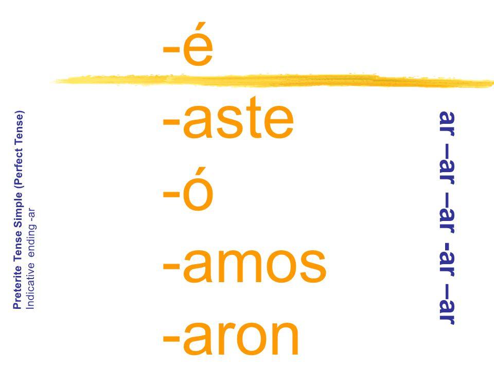 -é -aste -ó -amos -aron Preterite Tense Simple (Perfect Tense) Indicative ending -ar a r – a r – a r - a r – a r