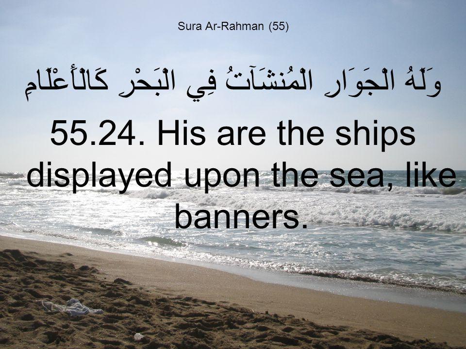Sura Ar-Rahman (55) وَلَهُ الْجَوَارِ الْمُنشَآتُ فِي الْبَحْرِ كَالْأَعْلَامِ 55.24.