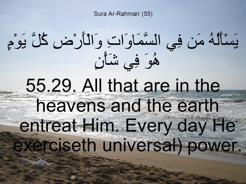 Sura Ar-Rahman (55) يَسْأَلُهُ مَن فِي السَّمَاوَاتِ وَالْأَرْضِ كُلَّ يَوْمٍ هُوَ فِي شَأْنٍ 55.29.