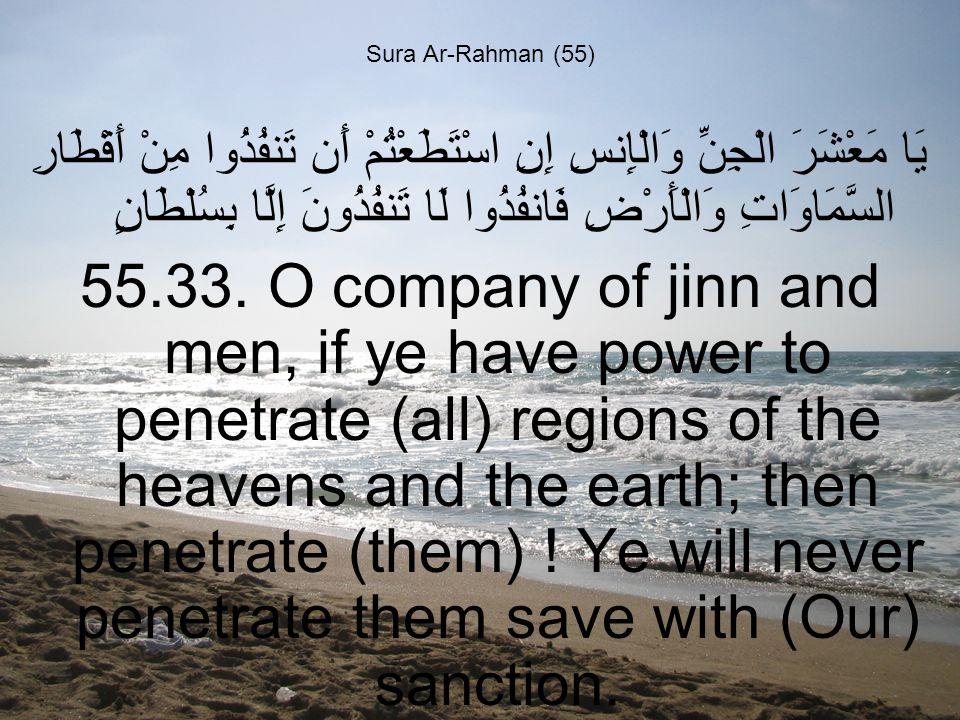 Sura Ar-Rahman (55) يَا مَعْشَرَ الْجِنِّ وَالْإِنسِ إِنِ اسْتَطَعْتُمْ أَن تَنفُذُوا مِنْ أَقْطَارِ السَّمَاوَاتِ وَالْأَرْضِ فَانفُذُوا لَا تَنفُذُونَ إِلَّا بِسُلْطَانٍ 55.33.