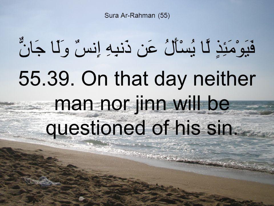 Sura Ar-Rahman (55) فَيَوْمَئِذٍ لَّا يُسْأَلُ عَن ذَنبِهِ إِنسٌ وَلَا جَانٌّ 55.39.