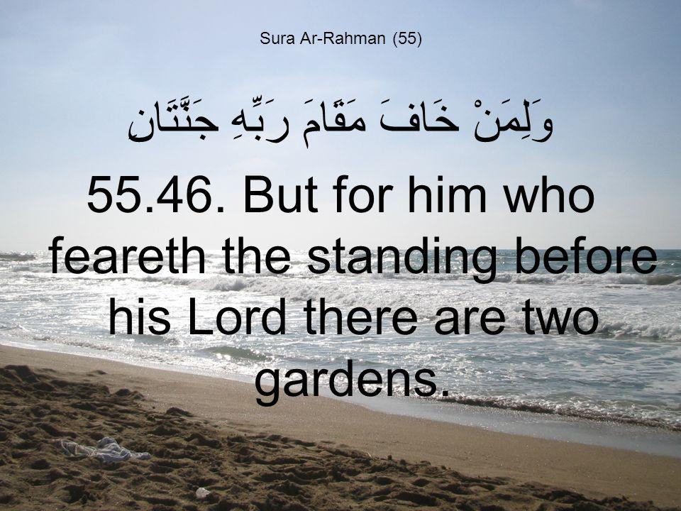 Sura Ar-Rahman (55) وَلِمَنْ خَافَ مَقَامَ رَبِّهِ جَنَّتَانِ 55.46.