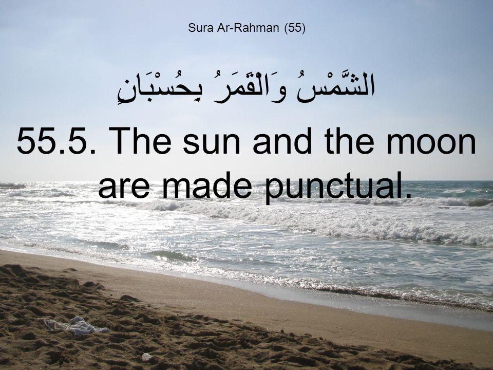 Sura Ar-Rahman (55) الشَّمْسُ وَالْقَمَرُ بِحُسْبَانٍ 55.5. The sun and the moon are made punctual.