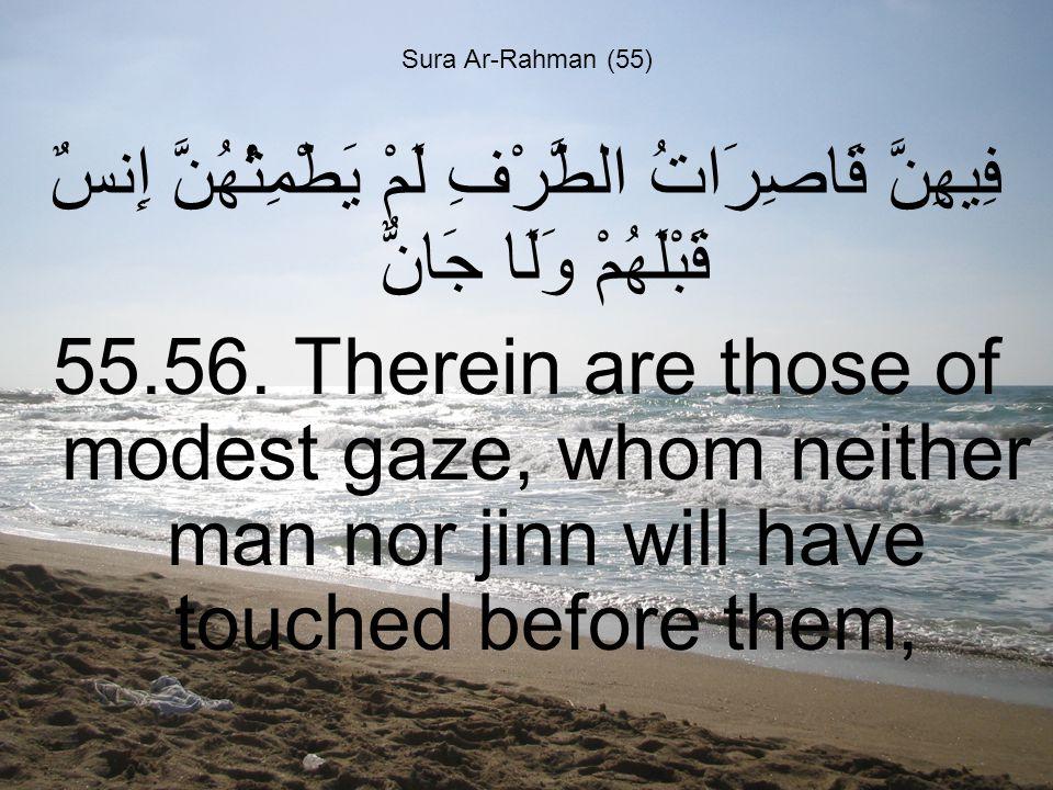 Sura Ar-Rahman (55) فِيهِنَّ قَاصِرَاتُ الطَّرْفِ لَمْ يَطْمِثْهُنَّ إِنسٌ قَبْلَهُمْ وَلَا جَانٌّ 55.56.
