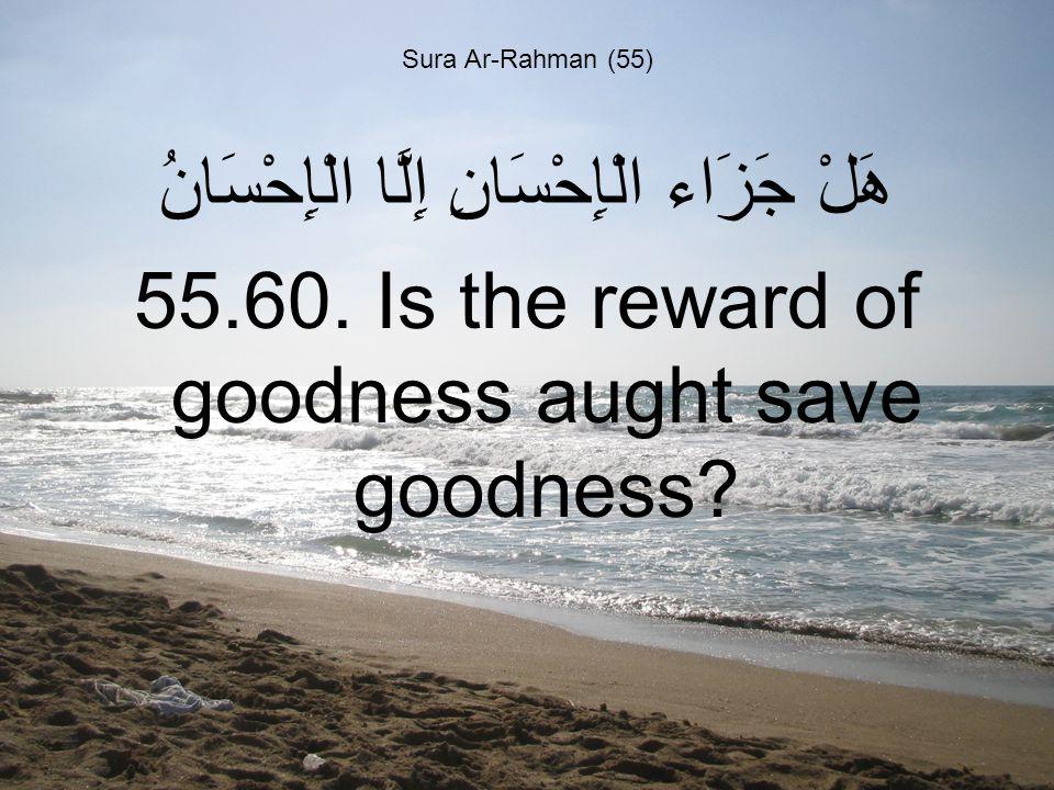 Sura Ar-Rahman (55) هَلْ جَزَاء الْإِحْسَانِ إِلَّا الْإِحْسَانُ 55.60.