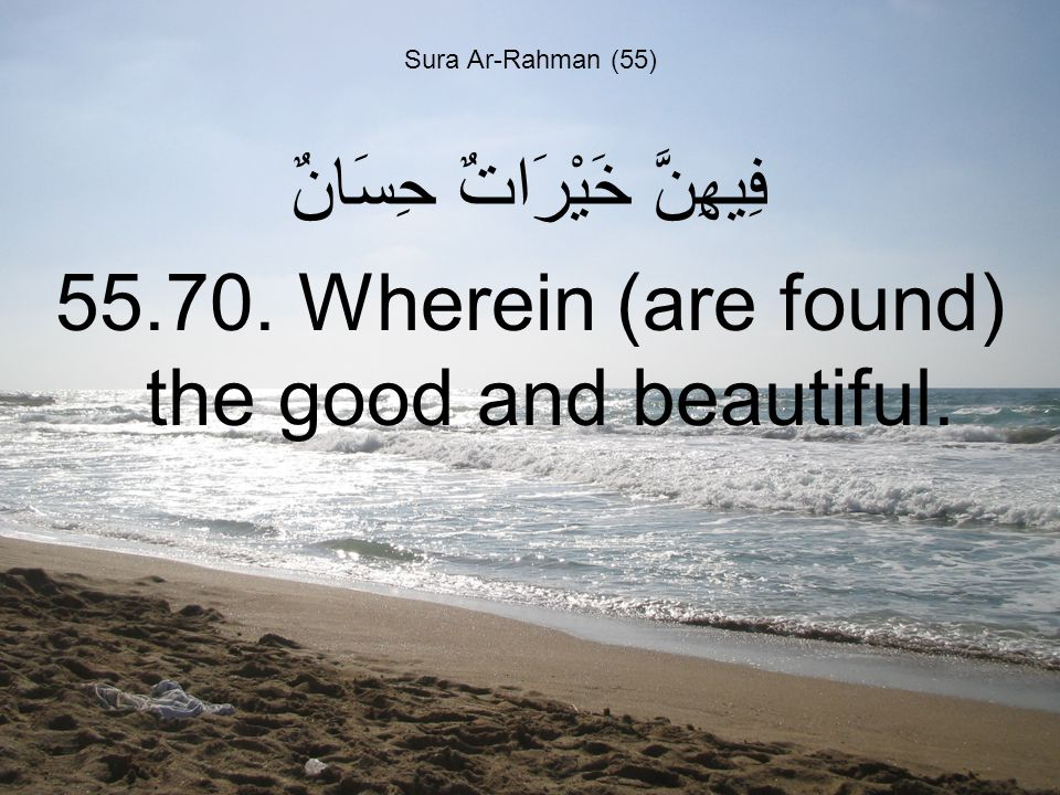 Sura Ar-Rahman (55) فِيهِنَّ خَيْرَاتٌ حِسَانٌ 55.70. Wherein (are found) the good and beautiful.