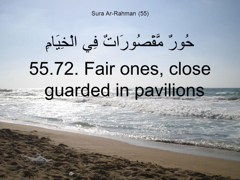 Sura Ar-Rahman (55) حُورٌ مَّقْصُورَاتٌ فِي الْخِيَامِ 55.72. Fair ones, close guarded in pavilions