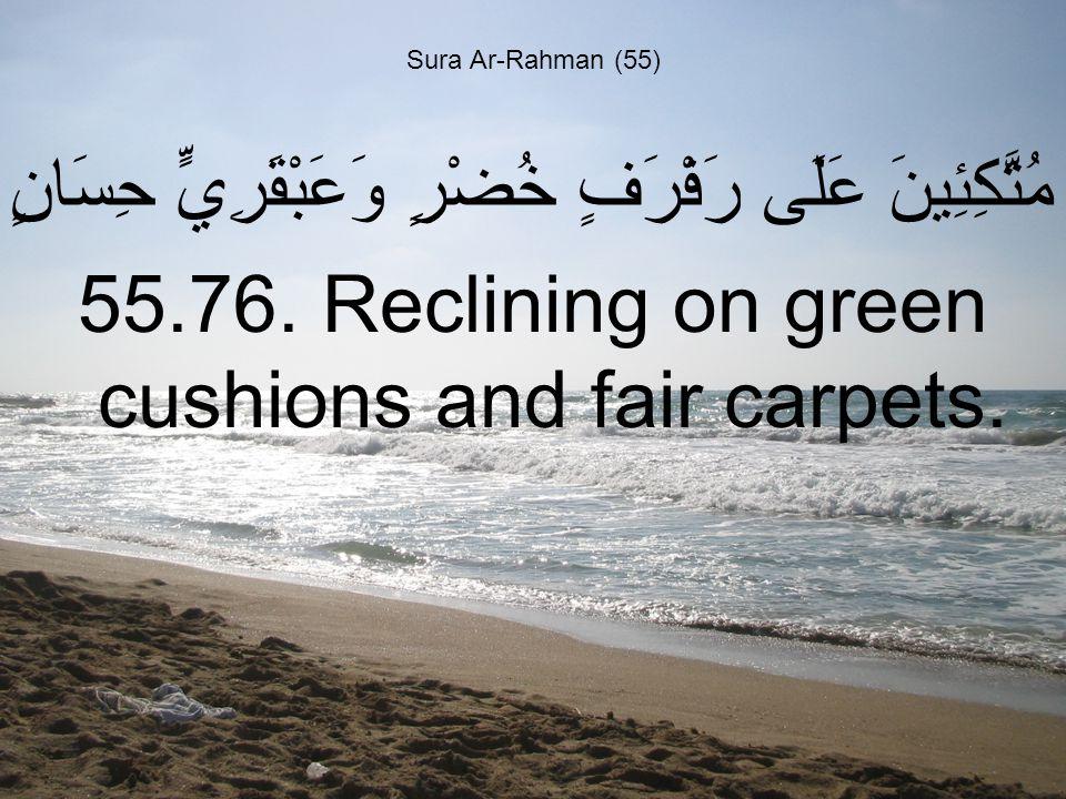 Sura Ar-Rahman (55) مُتَّكِئِينَ عَلَى رَفْرَفٍ خُضْرٍ وَعَبْقَرِيٍّ حِسَانٍ 55.76.