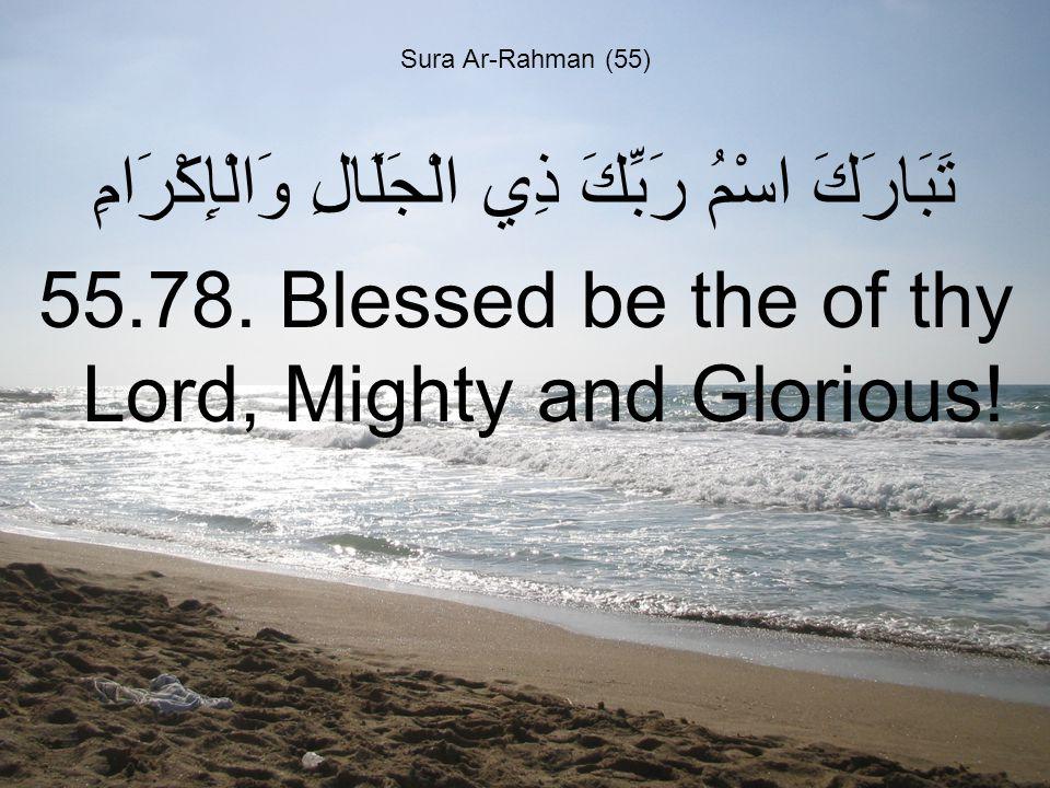 Sura Ar-Rahman (55) تَبَارَكَ اسْمُ رَبِّكَ ذِي الْجَلَالِ وَالْإِكْرَامِ 55.78.