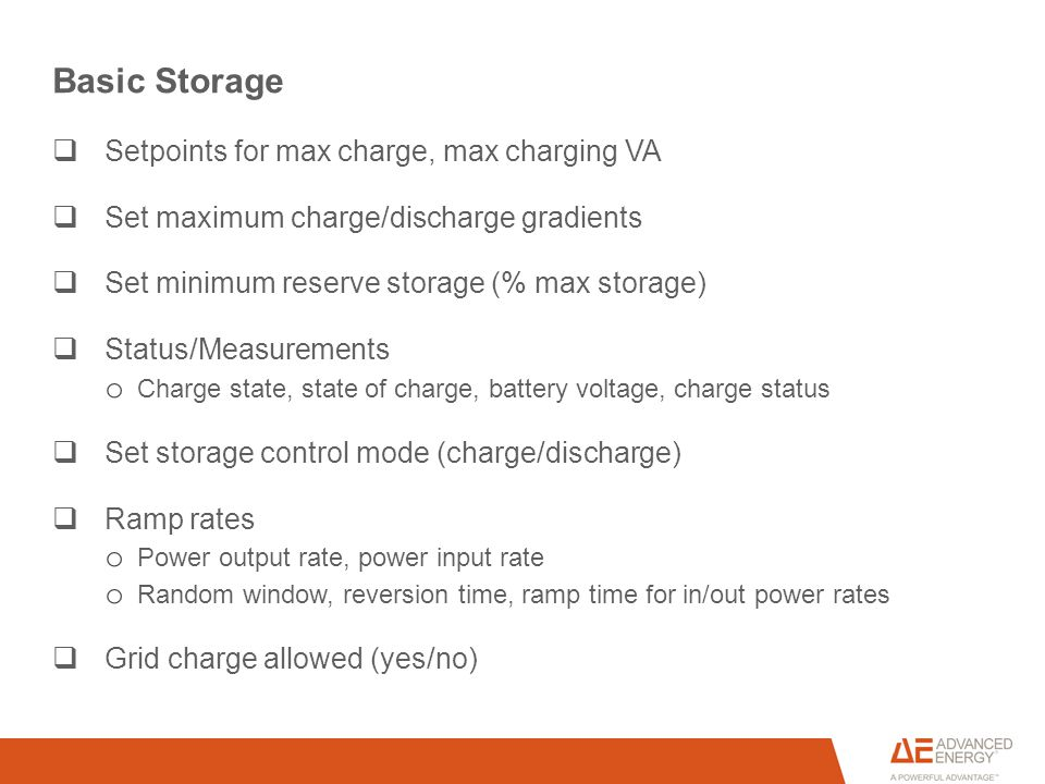 Basic Storage  Setpoints for max charge, max charging VA  Set maximum charge/discharge gradients  Set minimum reserve storage (% max storage)  Status/Measurements o Charge state, state of charge, battery voltage, charge status  Set storage control mode (charge/discharge)  Ramp rates o Power output rate, power input rate o Random window, reversion time, ramp time for in/out power rates  Grid charge allowed (yes/no)