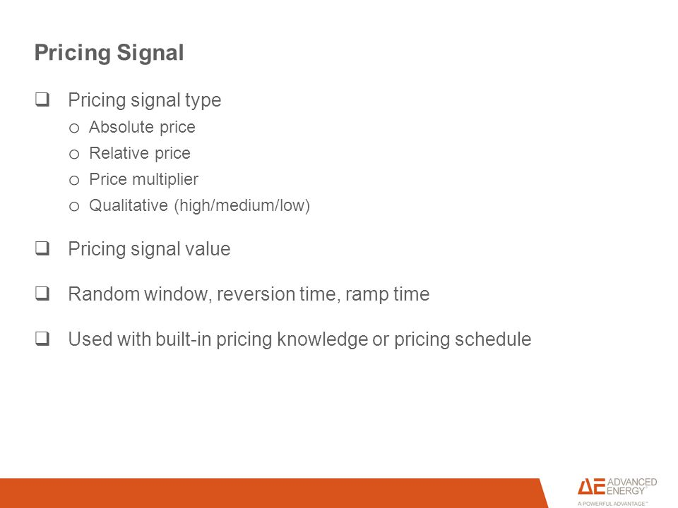 Pricing Signal  Pricing signal type o Absolute price o Relative price o Price multiplier o Qualitative (high/medium/low)  Pricing signal value  Random window, reversion time, ramp time  Used with built-in pricing knowledge or pricing schedule