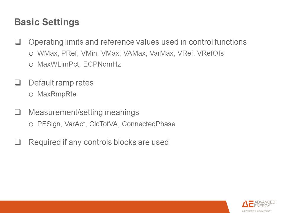 Basic Settings  Operating limits and reference values used in control functions o WMax, PRef, VMin, VMax, VAMax, VarMax, VRef, VRefOfs o MaxWLimPct, ECPNomHz  Default ramp rates o MaxRmpRte  Measurement/setting meanings o PFSign, VarAct, ClcTotVA, ConnectedPhase  Required if any controls blocks are used