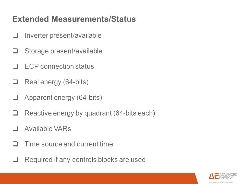 Extended Measurements/Status  Inverter present/available  Storage present/available  ECP connection status  Real energy (64-bits)  Apparent energy (64-bits)  Reactive energy by quadrant (64-bits each)  Available VARs  Time source and current time  Required if any controls blocks are used