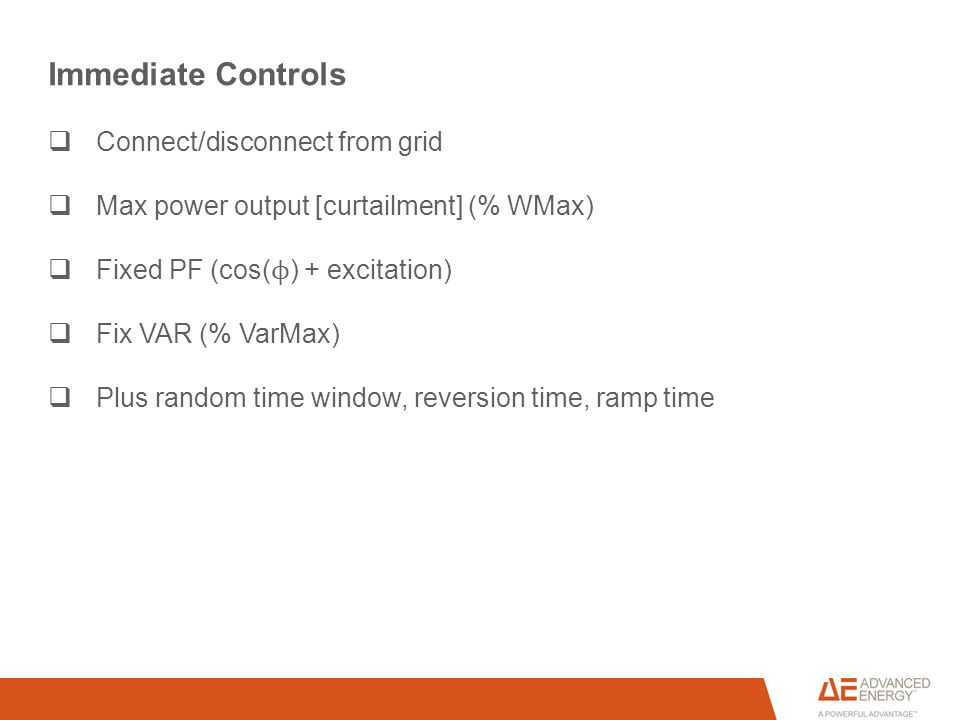 Immediate Controls  Connect/disconnect from grid  Max power output [curtailment] (% WMax)  Fixed PF (cos( ϕ ) + excitation)  Fix VAR (% VarMax)  Plus random time window, reversion time, ramp time