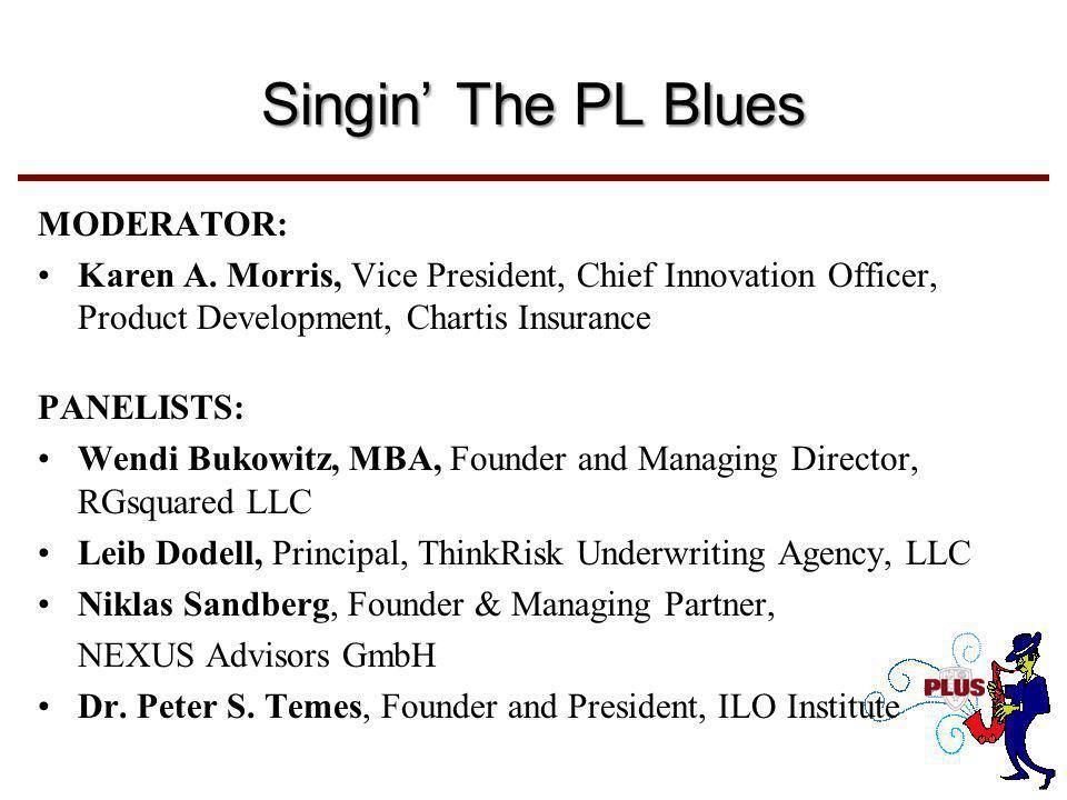 Singin' The PL Blues MODERATOR: Karen A. Morris, Vice President, Chief Innovation Officer, Product Development, Chartis Insurance PANELISTS: Wendi Buk