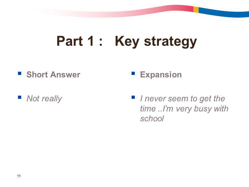 11 Part 1 : Key strategy  Short Answer  Not really  Expansion  I never seem to get the time..I'm very busy with school