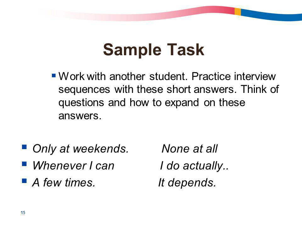 15 Sample Task  Work with another student. Practice interview sequences with these short answers.
