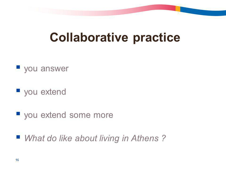 16 Collaborative practice  you answer  you extend  you extend some more  What do like about living in Athens