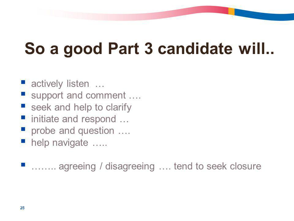 28 So a good Part 3 candidate will..  actively listen …  support and comment ….