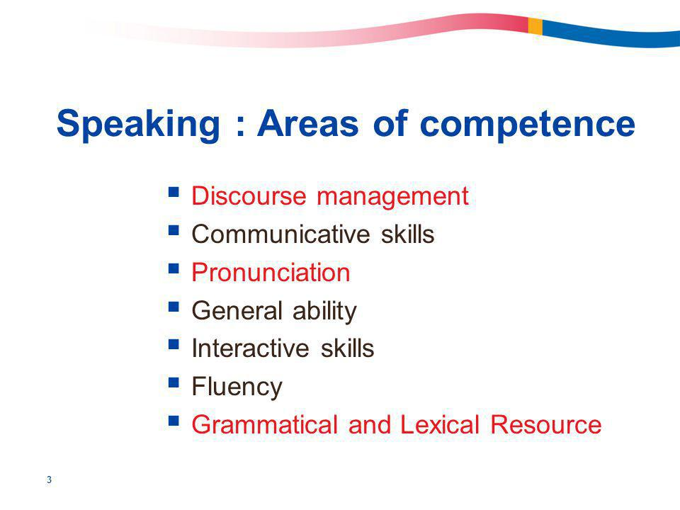 3 Speaking : Areas of competence  Discourse management  Communicative skills  Pronunciation  General ability  Interactive skills  Fluency  Grammatical and Lexical Resource