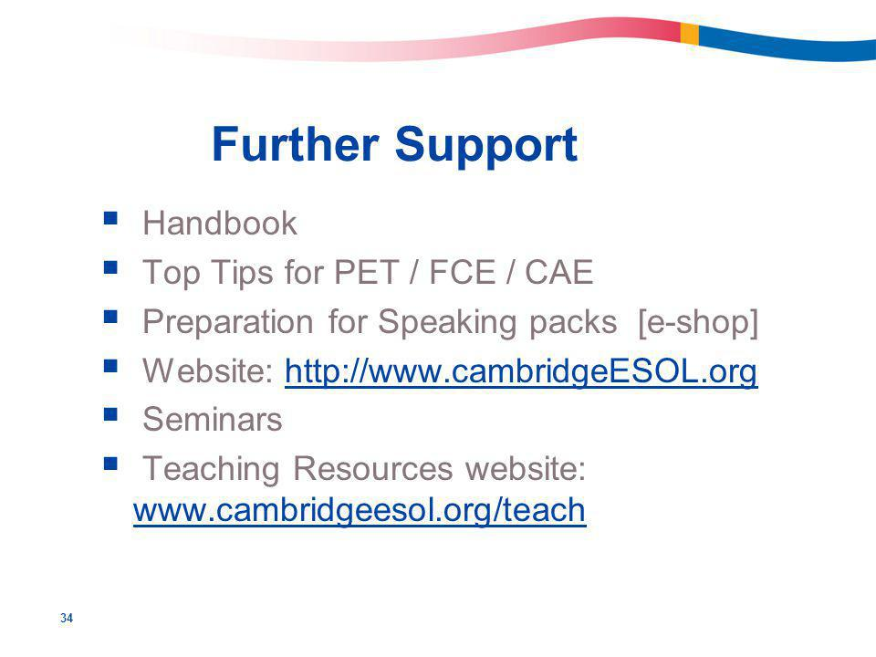 34 Further Support  Handbook  Top Tips for PET / FCE / CAE  Preparation for Speaking packs [e-shop]  Website: http://www.cambridgeESOL.orghttp://www.cambridgeESOL.org  Seminars  Teaching Resources website: www.cambridgeesol.org/teach www.cambridgeesol.org/teach